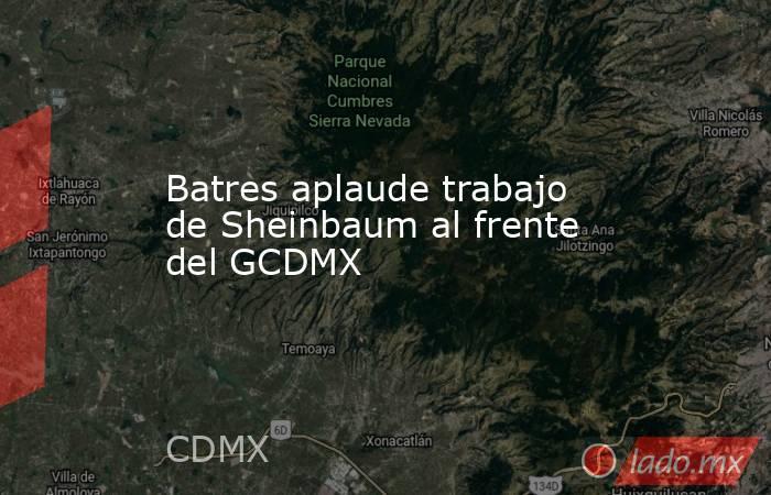 Batres aplaude trabajo de Sheinbaum al frente del GCDMX. Noticias en tiempo real