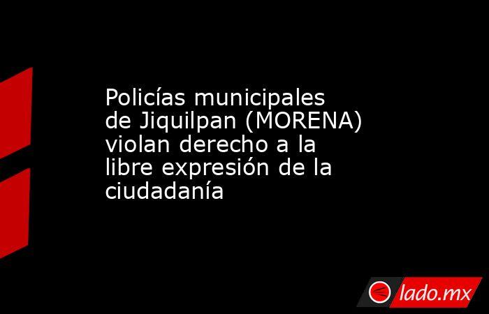 Policías municipales de Jiquilpan (MORENA) violan derecho a la libre expresión de la ciudadanía. Noticias en tiempo real