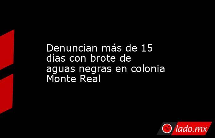 Denuncian más de 15 días con brote de aguas negras en colonia Monte Real . Noticias en tiempo real