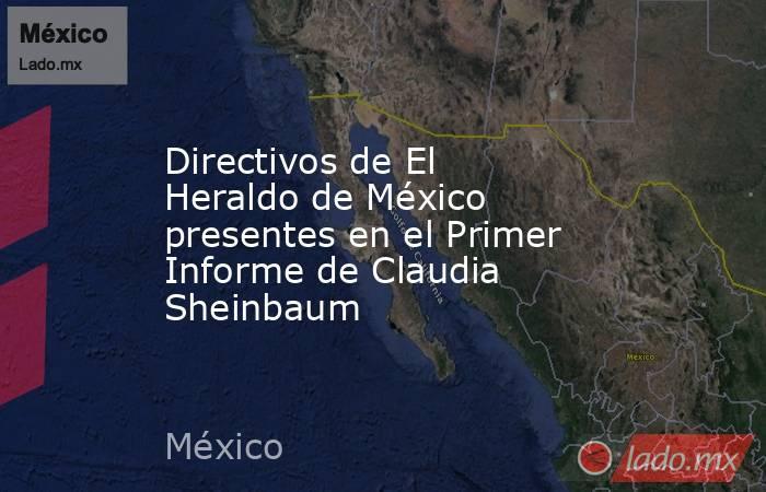 Directivos de El Heraldo de México presentes en el Primer Informe de Claudia Sheinbaum. Noticias en tiempo real