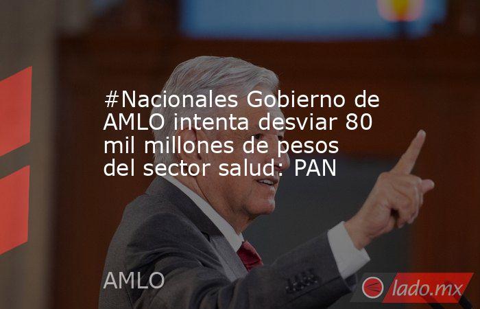 #Nacionales Gobierno de AMLO intenta desviar 80 mil millones de pesos del sector salud: PAN. Noticias en tiempo real