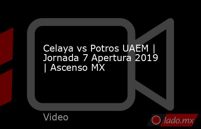 Celaya vs Potros UAEM | Jornada 7 Apertura 2019 | Ascenso MX. Noticias en tiempo real