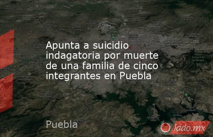 Apunta a suicidio indagatoria por muerte de una familia de cinco integrantes en Puebla. Noticias en tiempo real