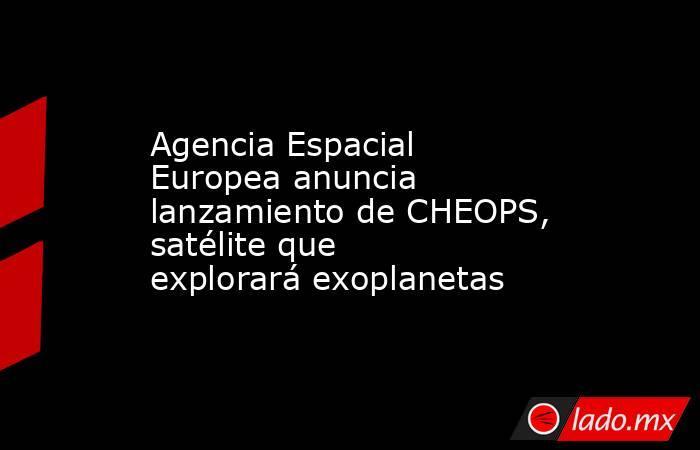 Agencia Espacial Europea anuncia lanzamiento de CHEOPS, satélite que explorará exoplanetas. Noticias en tiempo real