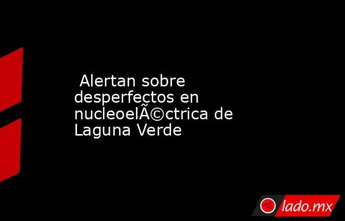 Alertan sobre desperfectos en nucleoeléctrica de Laguna Verde. Noticias en tiempo real