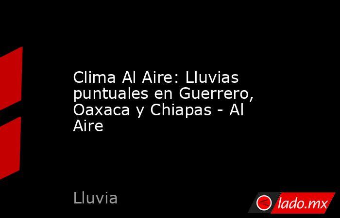 Clima Al Aire: Lluvias puntuales en Guerrero, Oaxaca y Chiapas - Al Aire. Noticias en tiempo real