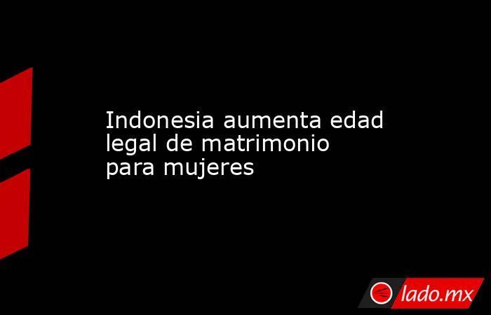 Indonesia aumenta edad legal de matrimonio para mujeres. Noticias en tiempo real