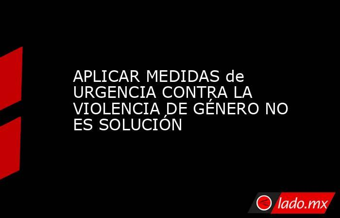 APLICAR MEDIDAS de URGENCIA CONTRA LA VIOLENCIA DE GÉNERO NO ES SOLUCIÓN. Noticias en tiempo real
