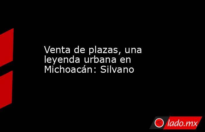 Venta de plazas, una leyenda urbana en Michoacán: Silvano. Noticias en tiempo real