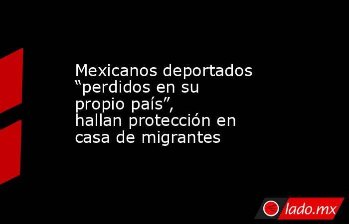 """Mexicanos deportados """"perdidos en su propio país"""",  hallan protección en casa de migrantes. Noticias en tiempo real"""