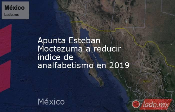 Apunta Esteban Moctezuma a reducir índice de analfabetismo en 2019. Noticias en tiempo real