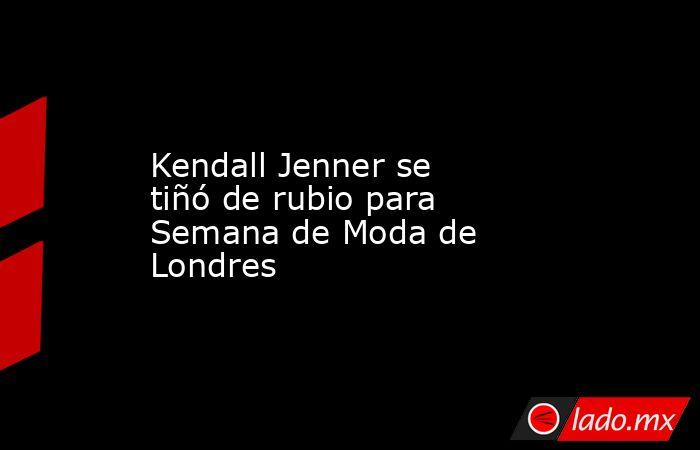 Kendall Jenner se tiñó de rubio para Semana de Moda de Londres. Noticias en tiempo real