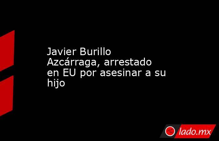 Javier Burillo Azcárraga, arrestado en EU por asesinar a su hijo. Noticias en tiempo real
