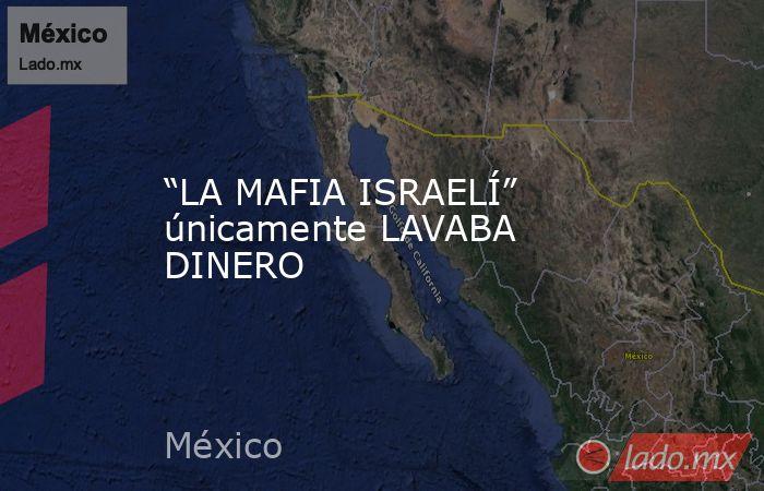 """""""LA MAFIA ISRAELÍ"""" únicamente LAVABA DINERO. Noticias en tiempo real"""