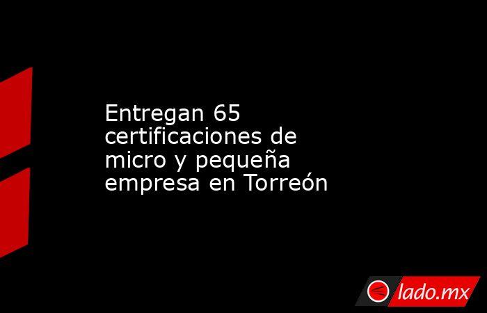 Entregan 65 certificaciones de micro y pequeña empresa en Torreón . Noticias en tiempo real