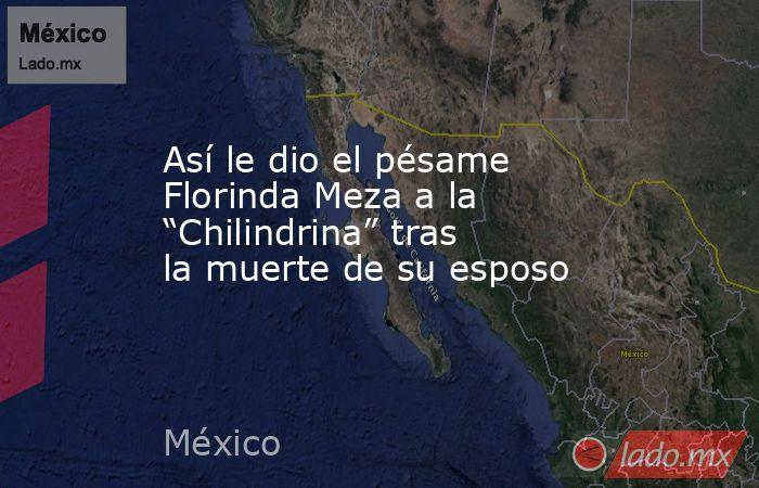 """Así le dio el pésame Florinda Meza a la """"Chilindrina"""" tras la muerte de su esposo. Noticias en tiempo real"""