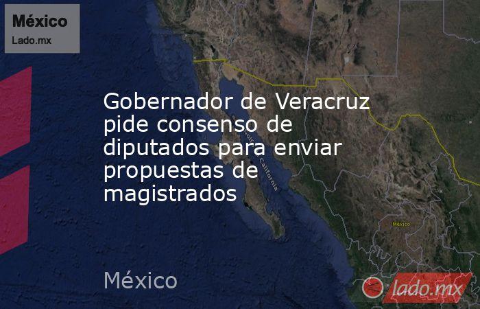 Gobernador de Veracruz pide consenso de diputados para enviar propuestas de magistrados. Noticias en tiempo real