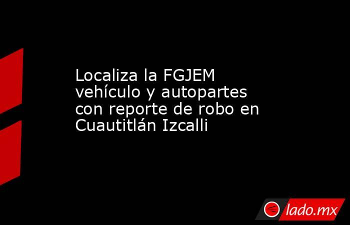 Localiza la FGJEM vehículo y autopartes con reporte de robo en Cuautitlán Izcalli. Noticias en tiempo real