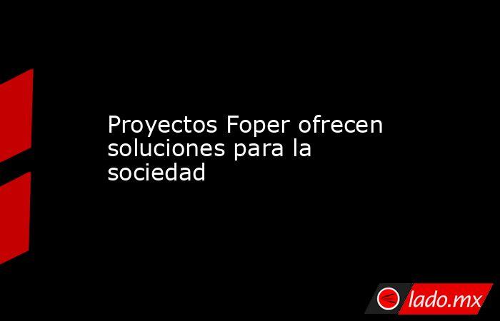 Proyectos Foper ofrecen soluciones para la sociedad. Noticias en tiempo real