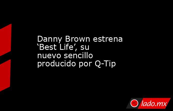 Danny Brown estrena 'Best Life', su nuevo sencillo producido por Q-Tip. Noticias en tiempo real