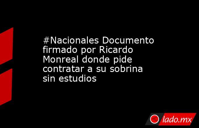 #Nacionales Documento firmado por Ricardo Monreal donde pide contratar a su sobrina sin estudios. Noticias en tiempo real