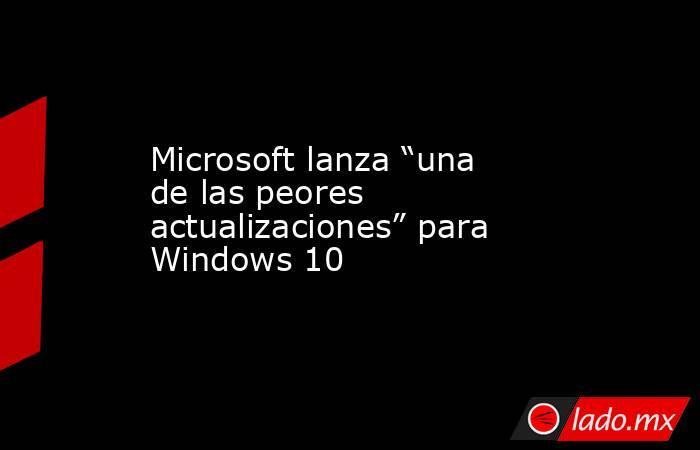 """Microsoft lanza """"una de las peores actualizaciones"""" para Windows 10. Noticias en tiempo real"""