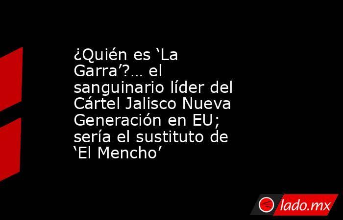 ¿Quién es 'La Garra'?… el sanguinario líder del Cártel Jalisco Nueva Generación en EU; sería el sustituto de 'El Mencho'. Noticias en tiempo real