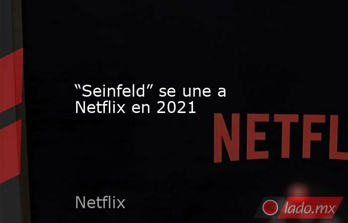 """""""Seinfeld"""" se une a Netflix en 2021. Noticias en tiempo real"""