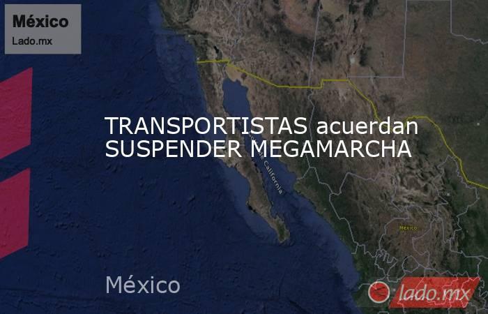 TRANSPORTISTAS acuerdan SUSPENDER MEGAMARCHA. Noticias en tiempo real