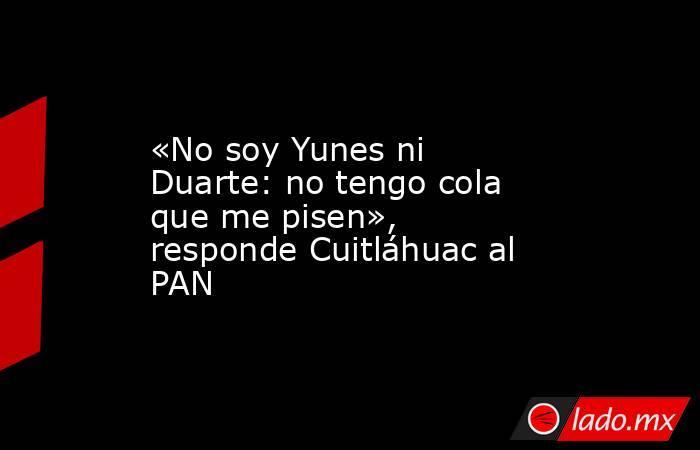 «No soy Yunes ni Duarte: no tengo cola que me pisen», responde Cuitláhuac al PAN. Noticias en tiempo real