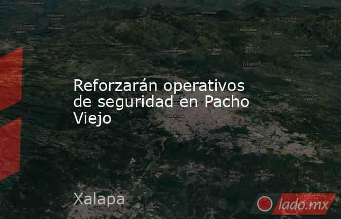 Reforzarán operativos de seguridad en Pacho Viejo. Noticias en tiempo real