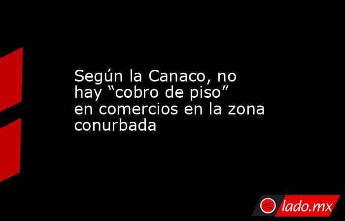 """Según la Canaco, no hay """"cobro de piso"""" en comercios en la zona conurbada. Noticias en tiempo real"""