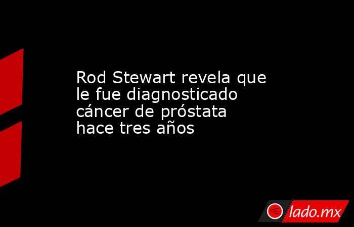 Rod Stewart revela que le fue diagnosticado cáncer de próstata hace tres años. Noticias en tiempo real