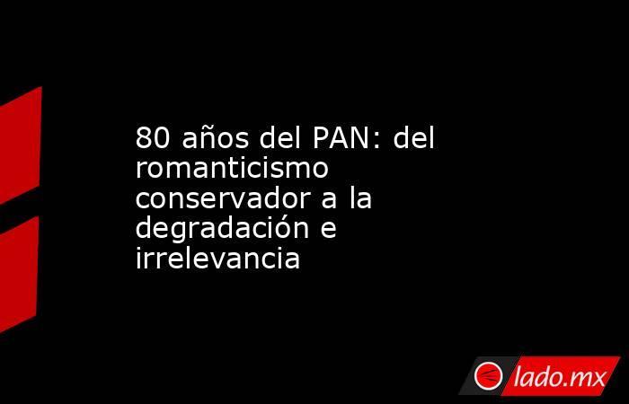 80 años del PAN: del romanticismo conservador a la degradación e irrelevancia. Noticias en tiempo real