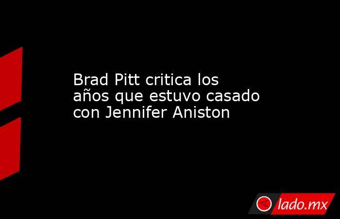Brad Pitt critica los años que estuvo casado con Jennifer Aniston. Noticias en tiempo real