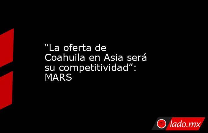 """""""La oferta de Coahuila en Asia será su competitividad"""": MARS  . Noticias en tiempo real"""