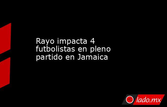 Rayo impacta 4 futbolistas en pleno partido en Jamaica. Noticias en tiempo real