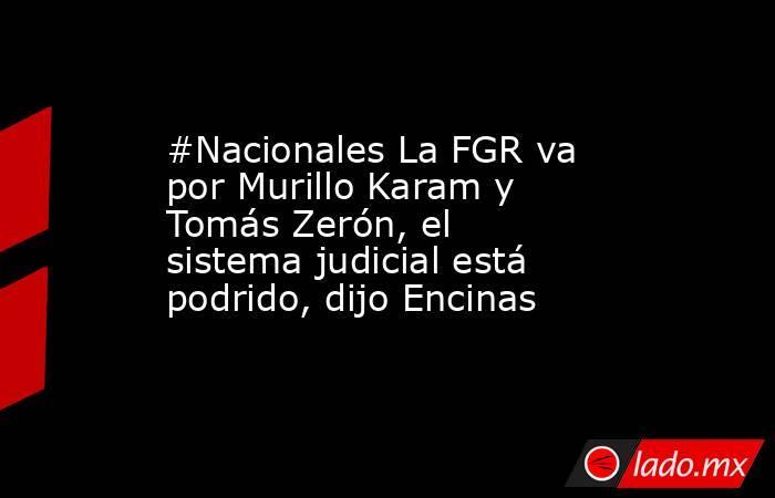 #Nacionales La FGR va por Murillo Karam y Tomás Zerón, el sistema judicial está podrido, dijo Encinas. Noticias en tiempo real