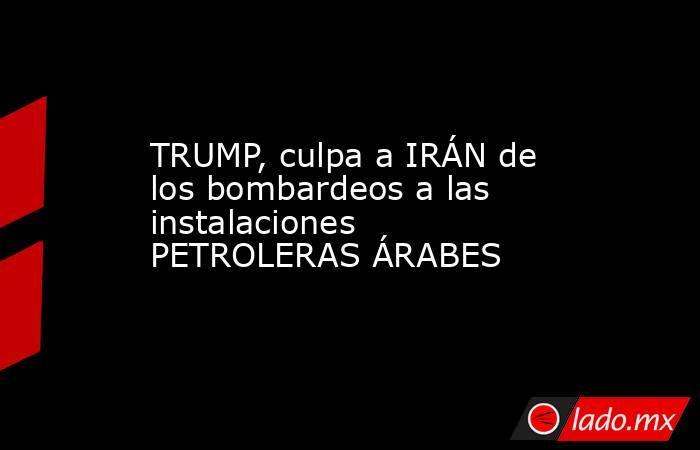 TRUMP, culpa a IRÁN de los bombardeos a las instalaciones PETROLERAS ÁRABES. Noticias en tiempo real