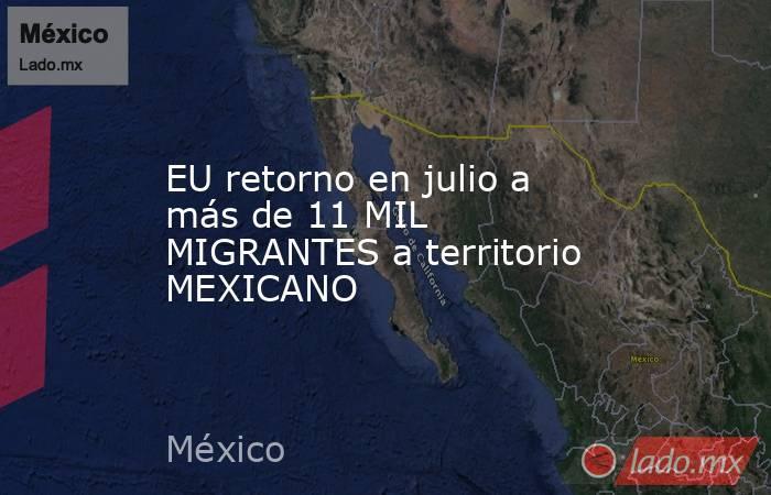 EU retorno en julio a más de 11 MIL MIGRANTES a territorio MEXICANO. Noticias en tiempo real