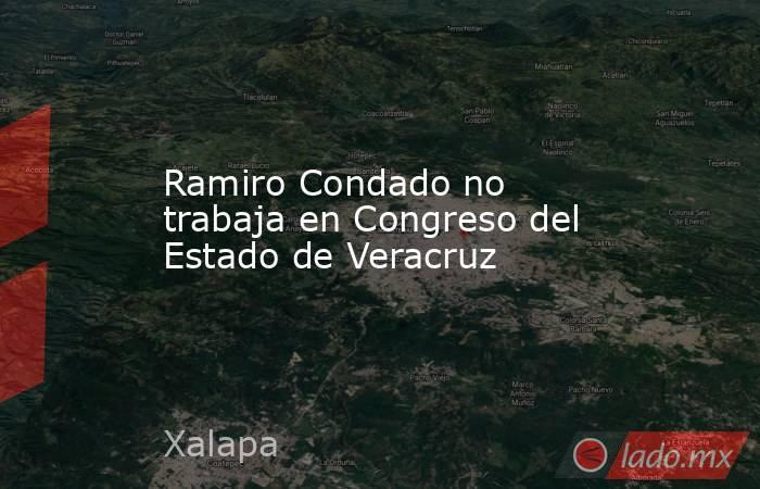Ramiro Condado no trabaja en Congreso del Estado de Veracruz. Noticias en tiempo real