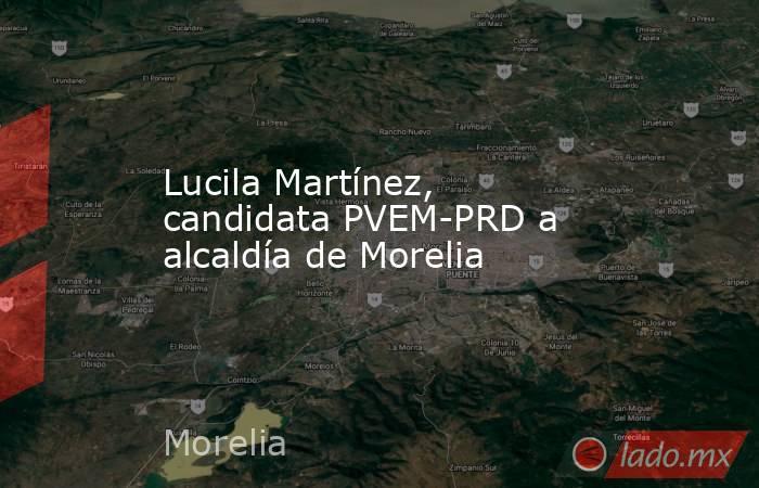 Lucila Martínez, candidata PVEM-PRD a  alcaldía de Morelia. Noticias en tiempo real