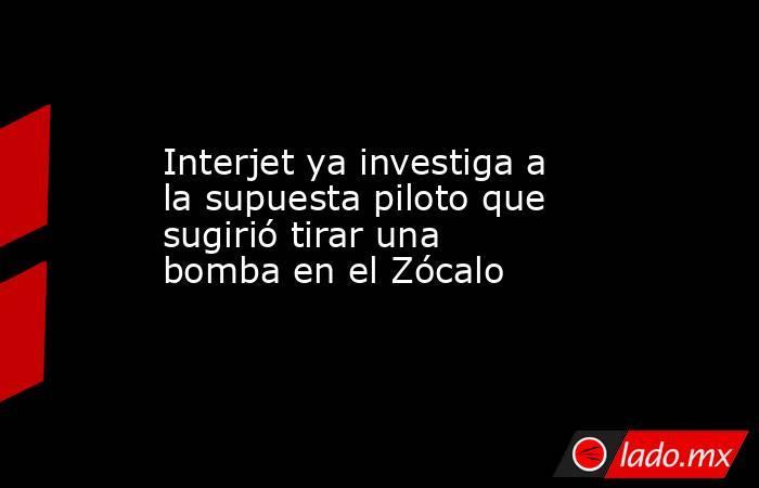 Interjet ya investiga a la supuesta piloto que sugirió tirar una bomba en el Zócalo. Noticias en tiempo real