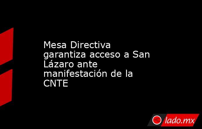 Mesa Directiva garantiza acceso a San Lázaro ante manifestación de la CNTE. Noticias en tiempo real