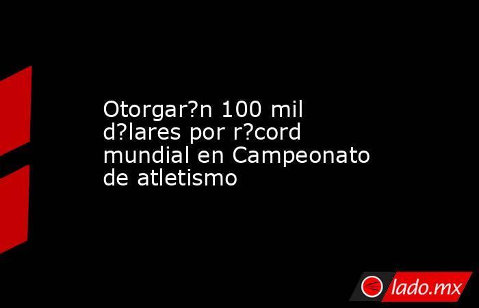Otorgar?n 100 mil d?lares por r?cord mundial en Campeonato de atletismo. Noticias en tiempo real