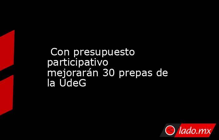 Con presupuesto participativo mejorarán 30 prepas de la UdeG. Noticias en tiempo real