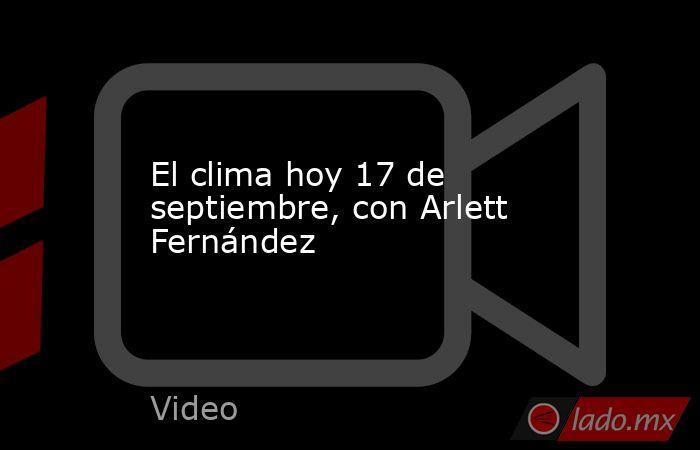El clima hoy 17 de septiembre, con Arlett Fernández. Noticias en tiempo real