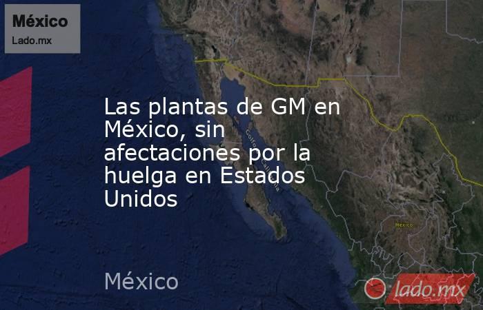 Las plantas de GM en México, sin afectaciones por la huelga en Estados Unidos. Noticias en tiempo real