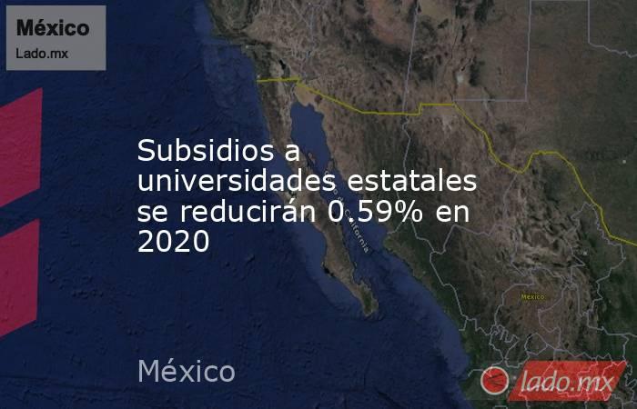 Subsidios a universidades estatales se reducirán 0.59% en 2020. Noticias en tiempo real