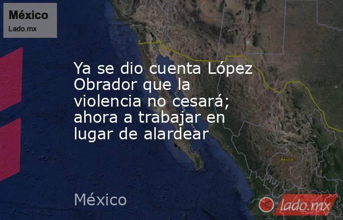 Ya se dio cuenta López Obrador que la violencia no cesará; ahora a trabajar en lugar de alardear. Noticias en tiempo real